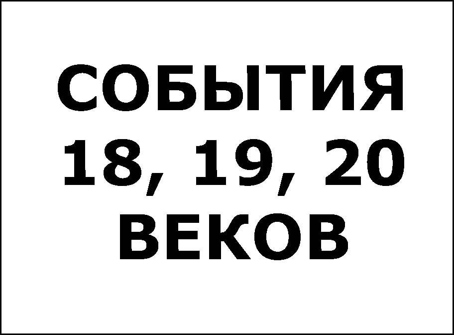 СОБЫТИЯ 18, 19, 20 ВЕКОВ